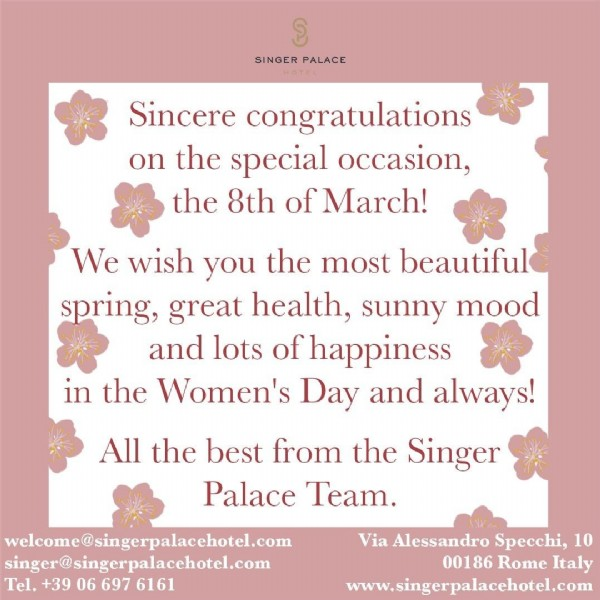 Photo by Singer Palace Hotel on March 08, 2021. May be an image of one or more people, flower and text that says 'SINGER PALACE Sincere congratulations on the special occasion, the 8th of March! We wish you the most beautiful spring, great health, sunny mood and lots of happiness in the Women's Day and always! All the best from the Singer Palace Team. welcome@singerpalacehotel.com singer@singerpalacehotel.com Tel. +39 06 697 6161 Via Alessandro Specchi, 10 00186 Rome Italy www.singerpalacehotel.com'.