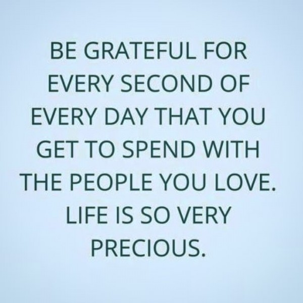 Photo by A Nurtured Spirit on June 22, 2021. May be an image of text that says 'BE GRATEFUL FOR EVERY SECOND OF EVERY DAY THAT YOU GET TO SPEND WITH THE PEOPLE YOU LOVE. LIFE IS so VERY PRECIOUS.'.