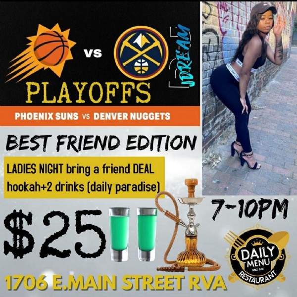 Photo by J Dream on June 09, 2021. May be an image of 1 person and text that says 'vs AN BAES EBE PLAYOFFS PHOENIX SUNS vS DENVER NUGGETS BEST FRIEND EDITION LADIES NIGHT bring a friend DEAL hookah+2 drinks (daily paradise) $2517 7-10PM DAILY MENU 1706 E.MAIN STREET RVA RESTAURANT'.