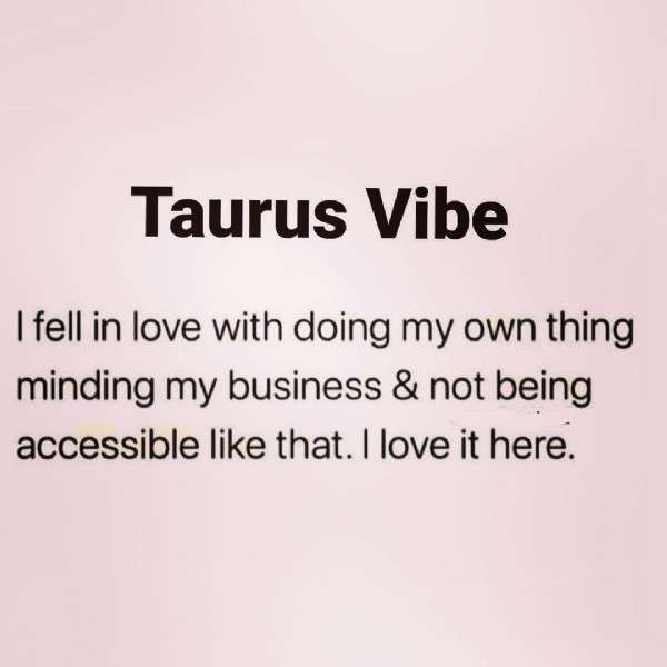 Photo by Niñoscka on July 25, 2021. May be an image of text that says 'Taurus Vibe fell in love with doing my own thing minding my business & not being accessible like that. I love it here.'.
