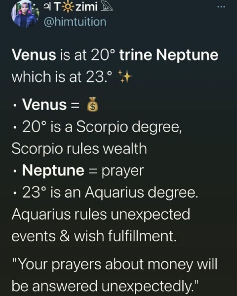 """Photo by Rachel on June 21, 2021. May be an image of 1 person and text that says 'ചT- zimi @himtuition Venus is at 20° trine Neptune which is at 23.° .""""s= 20° is a Scorpio degree, Scorpio rules wealth Û.= prayer 23° is an Aquarius degree. Aquarius rules unexpected events & wish fulfillment. """"Your prayers about money will be answered unexpectedly.""""'."""