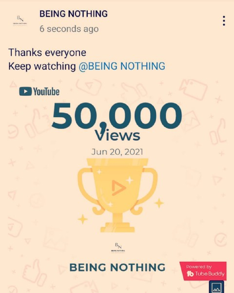 Photo by Being Nothing on June 19, 2021. May be an image of text that says 'BEING NOTHING 6 seconds ago Thanks everyone Keep watching @BEING NOTHING םC YouTube 50,000 Views Jun 20, 2021 Sp BN 山ං BEING NOTHING Powered by 1b Tube TubeBuddy'.