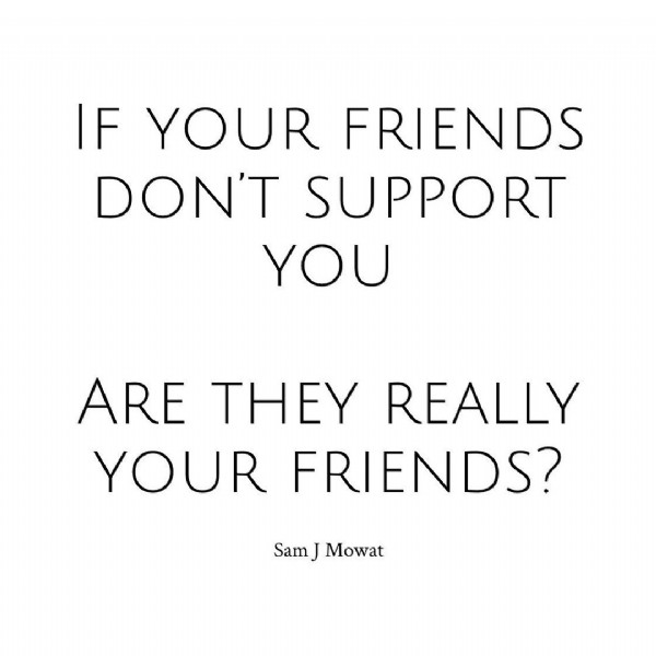 Photo by Sam Mowat in Australia. May be an image of one or more people and text that says 'IF YOUR FRIENDS DON'T SUPPORT YOU ARE THEY REALLY YOUR FRIENDS? SamJ Mowat'.