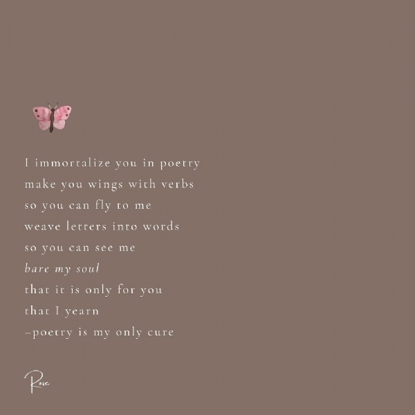 Photo by Rose on June 20, 2021. May be an image of text that says 'I immortalize you in poetry make you wings with verbs SO you can Fly to me weave letters into words so you can see me bare my soul that it is only for you that yearn -poetry is my only cure ose'.