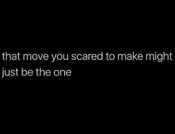 Photo by Elona Woods on July 27, 2021. May be an image of text that says 'that move you scared to make might just be the one'.