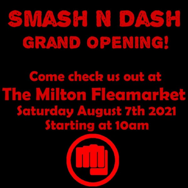 Photo by Smash N Dash on August 02, 2021. May be an image of text that says 'SMASH N DASH GRAND OPENING! Come check us out at The Milton Fleamarket Saturday August 7th 2021 Starting at 10am'.