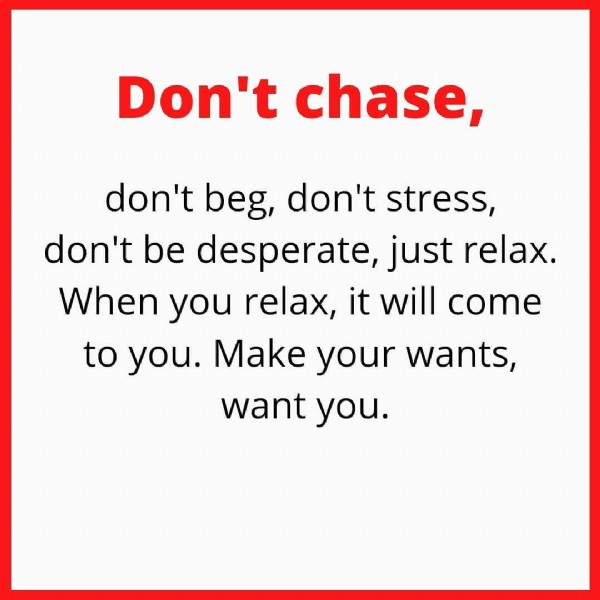 Photo by Law Of Attraction on June 19, 2021. May be an image of one or more people and text that says 'Don't chase, don't beg, don't stress, don't be desperate, just relax. When you relax, it will to you. Make your wants, want you. come'.
