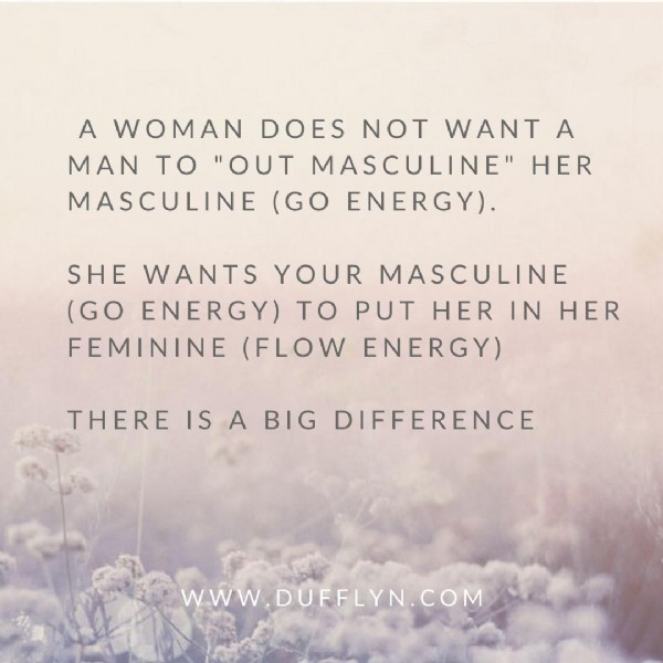 """Photo by Dufflyn on June 23, 2021. May be an image of text that says 'A WOMAN DOES NOT WANT A MAN TO """"OUT MASCULINE"""" HER MASCULINE (GO ENERGY). SHE WANTS YOUR MASCULINE (GO ENERGY) TO PUT HER IN HER FEMININE (FLOW ENERGY) THERE IS A BIG DIFFERENCE WwW DUFFLYN.COM'."""