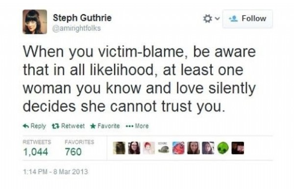 Photo by The Solidarity Sisters on July 29, 2021. May be a Twitter screenshot of text that says 'Steph Guthrie @aminghtfolks Follow When you victim-blame, be aware that in all likelihood, at least one woman you know and love silently decides she cannot trust you. Reply Retweet Favorite More RETWEETS 1,044 FAVORITES 760 SRN 1:14PM Mar 2013'.