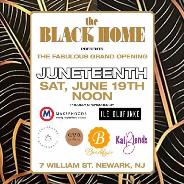 Photo by    HAIR CARE on June 16, 2021. May be an image of text that says 'the BLACK HOME PRESENTS THE FABULOUS GRAND OPENING JUNETEENTH SAT, JUNE 19TH NOON PROUDLY SPONSORED BY OLUFUNKÉ MAKERHOODS Building Naighborhoodsof Makers aγa paper B Beadify.co KaiRlends 7 WILLIAM ST. NEWARK, NJ'.