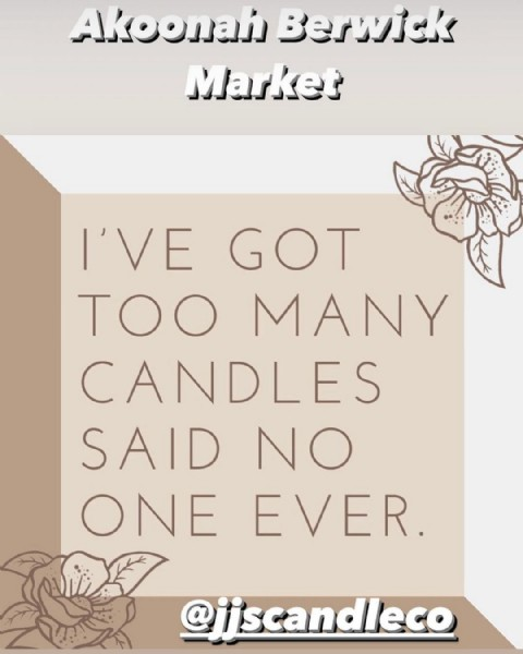 Photo by JJ's Candle Co in Akoonah Park Market. May be an image of text that says 'Akoonah Berwick Market I'VE GOT TOO MANY CANDLES SAID NO ONE EVER. @jjscandleco'.
