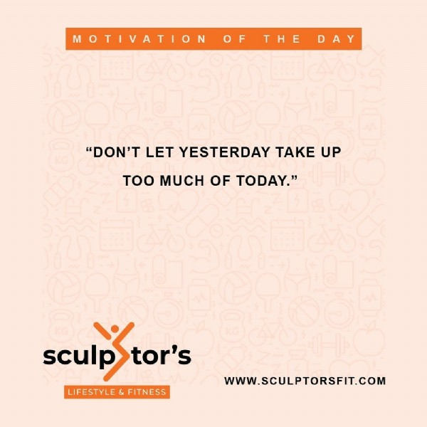 """Photo by Sculptors Lifestyle & Fitness on July 28, 2021. May be an image of one or more people and text that says 'MOTIVATION OF THE DAY """"DON'T LET YESTERDAY TAKE UP TOO MUCH OF TODAY."""" sculp sculpStor's tor's LIFESTYLE & FITNESS WWW.SCULPTORSFIT.COM'."""