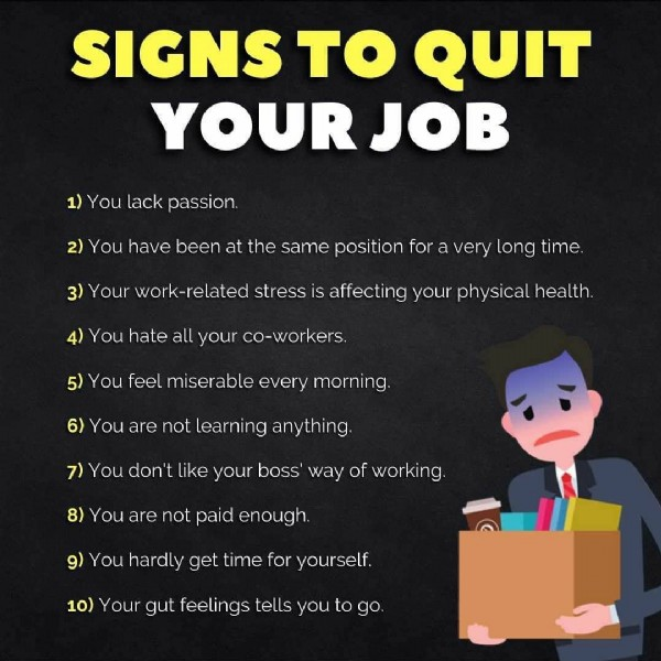 Photo shared by Success | Improve | Quotes on June 20, 2021 tagging @get_the_guidance. May be an image of text that says 'SIGNS TO QUIT YOUR JOB 1) You lack passion. 2) You have been at the same position for a very long time. 3) Your work-related stress is affecting your physical health. 4) You hate all your co-workers. 5) You feel miserable every morning. 6) You are not learning anything. 7) You don' like your boss' way of working. 8) You are not paid enough. 9) You hardly get time for yourself. 10) Your gut feelings tells you to go.'.