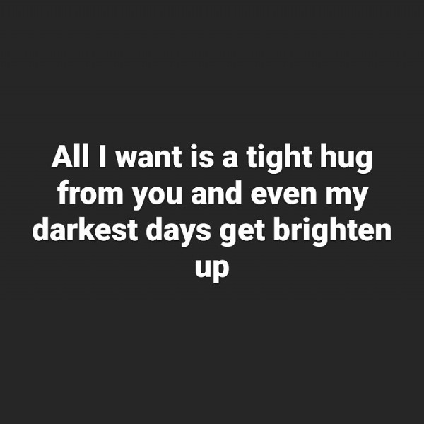 Photo by The Lime Cat on July 31, 2021. May be an image of text that says 'All I want is a tight hug from you and even my darkest days get brighten up'.