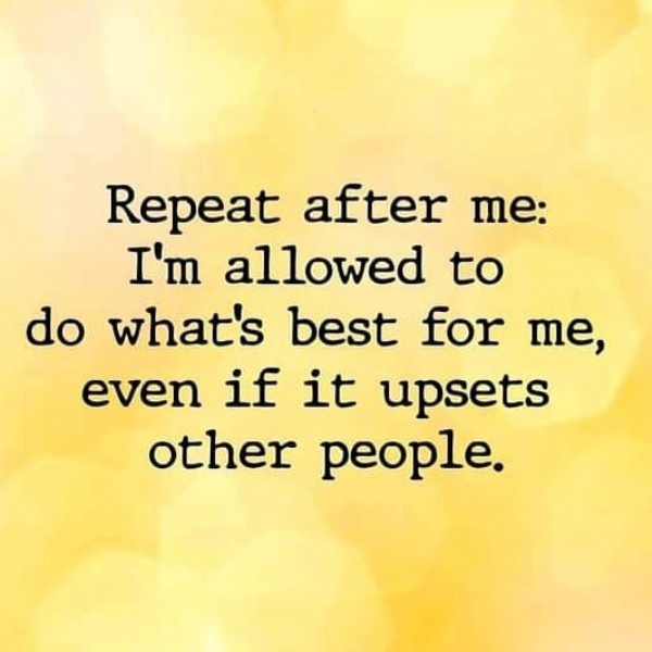 Photo by Rich Scarano - MEMES and MEMES on August 01, 2021. May be an image of one or more people and text that says 'Repeat after me: I'm allowed to do what's best for me, even if it upsets other people.'.
