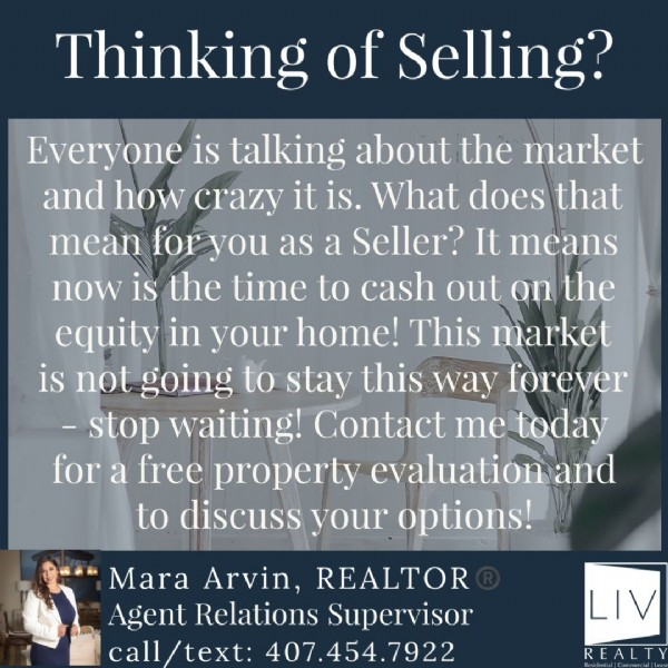 Photo by Mara Arvin, Realtor®️ on June 19, 2021. May be an image of 1 person and text that says 'Thinking of Selling? Everyone is talking about the market and how crazy it is. What does that mean for you as a Seller? It means now is the time to cash out on the equity in your home! This market is not going to stay this way forever -stop waiting! Contact me today for a free property evaluation and to discuss your options! Mara Arvin, REALTOR Agent Relations Supervisor call/text: 407.454.7922 LIV REALTY'.