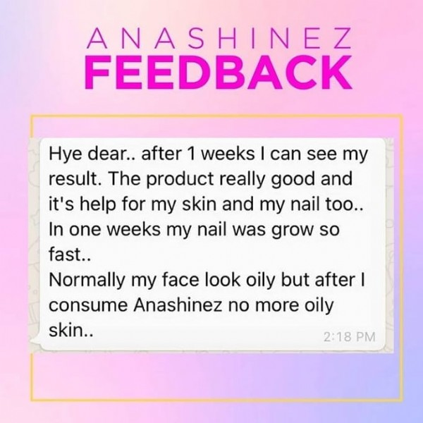 Photo by @anasaabeauty_supplement on September 22, 2021. May be an image of one or more people and text that says 'ANASHINEZ FEEDBACK Hye dear.. after 1 weeks can see my result. The oroduct really good and it's help for my skin and my nail too.. In one weeks my nail was grow so fast.. Normally my face look oily but after I consume Anashinez no more oily skin.. 2:18 PM'.