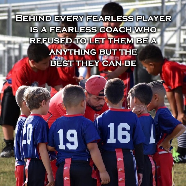 Photo by i9   in Cooper City. May be an image of child, standing, outdoors and text that says 'BEHIND EVERY FEARLESS PLAYER IS A FEARLESS COACH WHO REFUSED TO LET THEM BE BEA A ANYTHING BUT THE BEST THEY CAN BE 19 16 d.. අ ද'.
