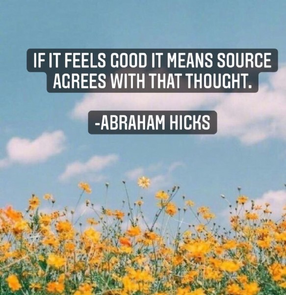 Photo by Abrahamhicks_thoughts on June 08, 2021. May be an image of text that says 'IF IT FEELS GOOD IT MEANS SOURCE AGREES WITH THAT THOUGHT. -ABRAHAM HICKS'.