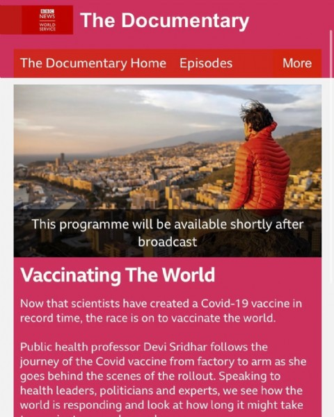 Photo by Devi Sridhar on May 20, 2021. May be an image of one or more people, sky and text that says 'BBC NEWS WORLD The Documentary The Documentary Home Episodes More This programme will be available shortly after broadcast Vaccinating The World Now that scientists have created a Covid-19 vaccine in record time, the race is on to vaccinate the world. Public health professor Devi Sridhar follows the journey of the Covid vaccine from factory to arm as she goes behind the scenes of the rollout. Speaking to health leaders, politicians and experts, we see how the world is responding and look at how long it might take'.