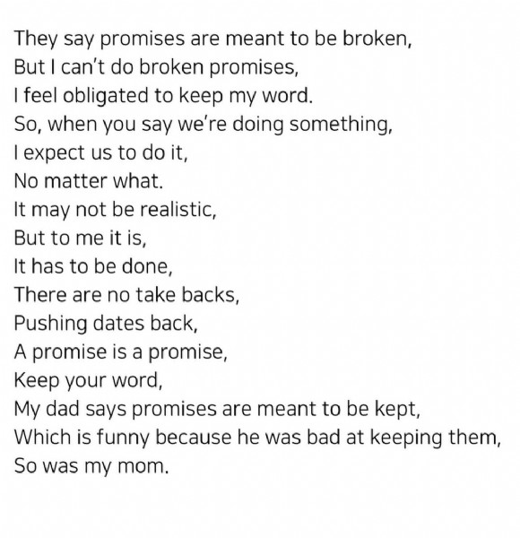 Photo by M on July 28, 2021. May be an image of text that says 'They say promises are meant to be broken, But can't do broken promises, feel obligated to keep my word. So, when you say we're doing something, expect us to do it, No matter what. It may not be realistic, But to me it is, It has to be done, There are no take backs, Pushing dates back, A promise is a promise, Keep your word, My dad says promises are meant to be kept, Which is funny because he was bad at keeping them, So was my mom.'.