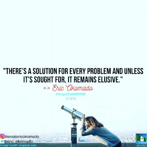 """Photo by Eric Okomado   Public Speaker on June 14, 2021. May be an image of text that says '""""THERE'S A SOLUTION FOR EVERY PROBLEM AND UNLESS IT'S SOUGHT FOR, IT REMAINS ELUSIVE."""" >Eric Okomado #DropsthatiNSPIRE #1375 @therealericokomado @eric_okomado Image m:.cm Credit: 6142021'."""
