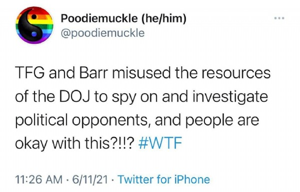 Photo by Paddycakes on June 11, 2021. May be a Twitter screenshot of text that says 'Poodiemuckle (he/him) @poodiemuckle TFG and Barr misused the resources of the DOJ to spy on and investigate political opponents, and people are okay with this?!!? #WTF 11:26 AM 6/11/21 Twitter for Phone'.
